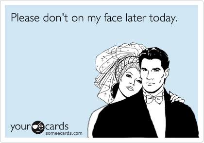Please don't on my face later today.