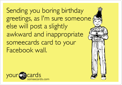 Sending you boring birthday greetings, as I'm sure someone else will post a slightly awkward and inappropriate someecards card to your Facebook wall.