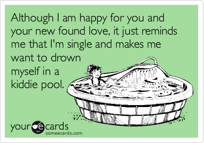 Although I am happy for you and your new found love, it just reminds me that I'm single and makes me want to drown myself in a kiddie pool.