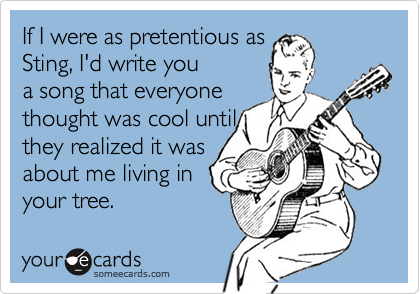 If I were as pretentious as Sting, I'd write you a song that everyone thought was cool until they realized it was about me living in your tree.