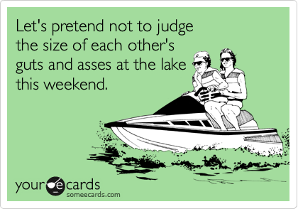 Let's pretend not to judge  the size of each other's  guts and asses at the lake this weekend.