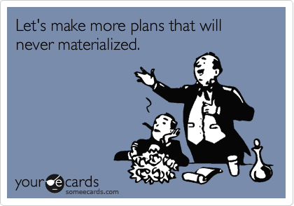 Let's make more plans that will never materialized.