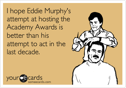 I hope Eddie Murphy's attempt at hosting the Academy Awards is better than his attempt to act in the last decade.