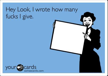 Hey Look, I wrote how many fucks I give.
