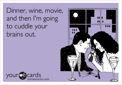 Dinner, wine, movie, and then I'm going to cuddle your brains out.