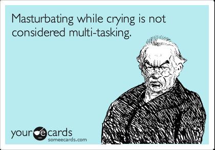 Masturbating while crying is not considered multi-tasking.