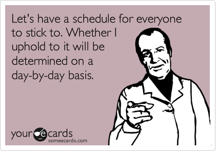 Let's have a schedule for everyone to stick to. Whether I uphold to it will be determined on a day-by-day basis.