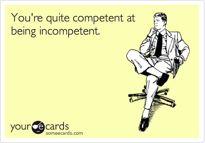 You're quite competent at being incompetent.