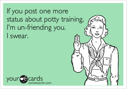 If you post one more status about potty training, I'm un-friending you.  I swear.