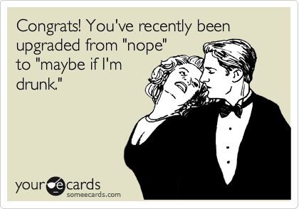 "Congrats! You've recently been upgraded from ""nope"" to ""maybe if I'm drunk."""