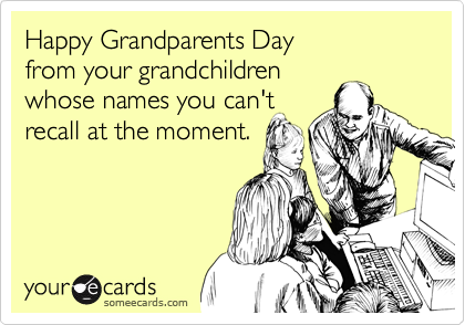 Happy Grandparents Day  from your grandchildren whose names you can't recall at the moment.