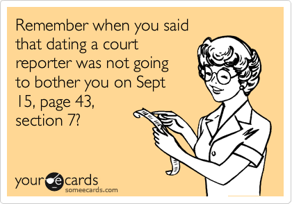 Remember when you said that dating a court reporter was not going  to bother you on Sept 15, page 43, section 7?