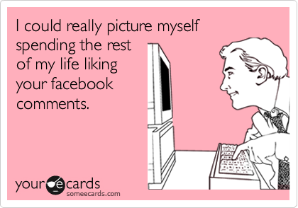 I could really picture myself spending the rest of my life liking your facebook comments.