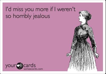 I'd miss you more if I weren't so horribly jealous