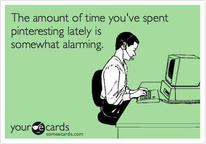 The amount of time you've spent pinteresting lately is somewhat alarming.
