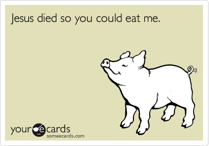Jesus died so you could eat me.