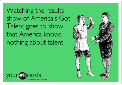 Watching the results show of America's Got Talent goes to show that America knows nothing about talent.