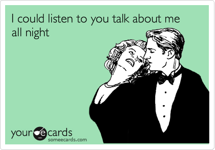 I could listen to you talk about me all night