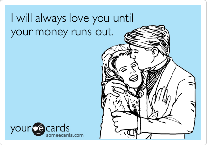 I will always love you until your money runs out.