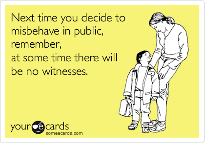 Next time you decide to misbehave in public, remember, at some time there will be no witnesses.