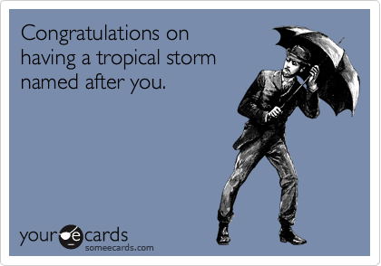 Congratulations on having a tropical storm named after you.