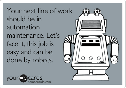 Your next line of work should be in automation maintenance. Let's face it, this job is easy and can be done by robots.