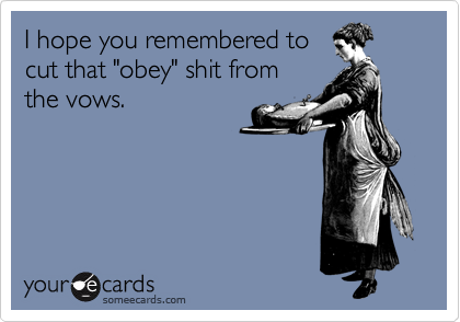 """I hope you remembered to cut that """"obey"""" shit from the vows."""