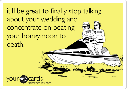 it'll be great to finally stop talking about your wedding and concentrate on beating your honeymoon to death.