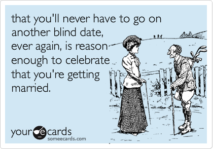 that you'll never have to go on another blind date, ever again, is reason enough to celebrate that you're getting married.