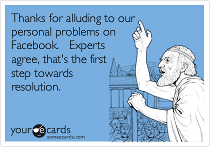 Thanks for alluding to our personal problems on Facebook.   Experts agree, that's the first step towards  resolution.