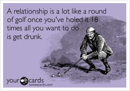 A relationship is a lot like a round of golf once you've holed it 18 times all you want to do is get drunk.