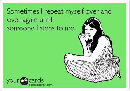 Sometimes I repeat myself over and over again until someone listens to me.