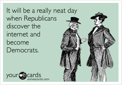 It will be a really neat day when Republicans discover the internet and become Democrats.