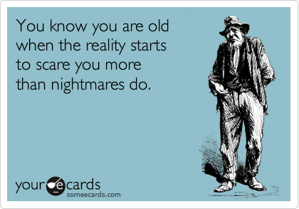 You know you are old  when the reality starts  to scare you more  than nightmares do.