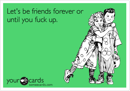 Let's be friends forever or until you fuck up.