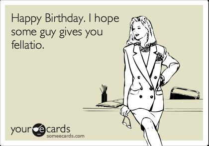 Happy Birthday. I hope some guy gives you fellatio.