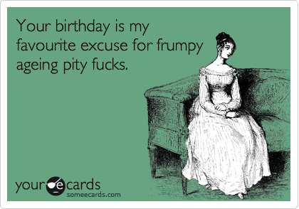 Your birthday is my favourite excuse for frumpy ageing pity fucks.