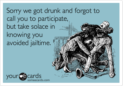Sorry we got drunk and forgot to call you to participate,  but take solace in knowing you avoided jailtime.