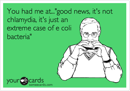 """You had me at...""""good news, it's not chlamydia, it's just an extreme case of e coli bacteria"""""""