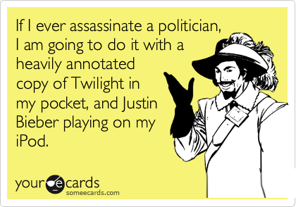 If I ever assassinate a politician, I am going to do it with a heavily annotated copy of Twilight in my pocket, and Justin Bieber playing on my iPod.