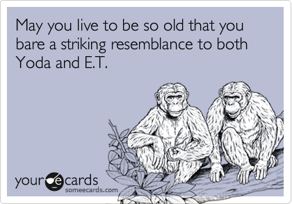 May you live to be so old that you bare a striking resemblance to both Yoda and E.T.