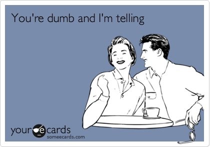 You're dumb and I'm telling