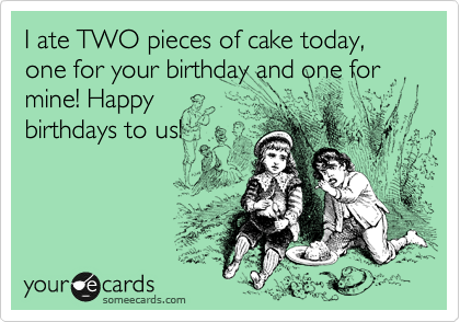 I ate TWO pieces of cake today, one for your birthday and one for mine! Happy birthdays to us!