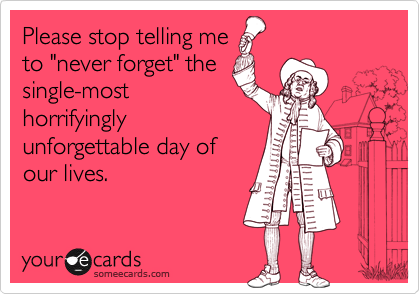 """Please stop telling me to """"never forget"""" the single-most horrifyingly unforgettable day of our lives."""