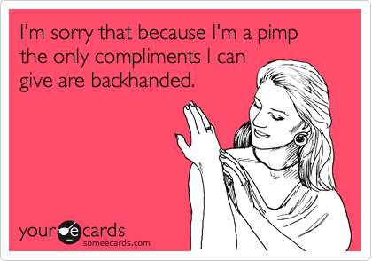 I'm sorry that because I'm a pimp the only compliments I can give are backhanded.