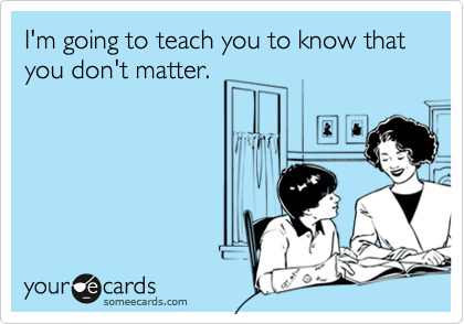 I'm going to teach you to know that you don't matter.