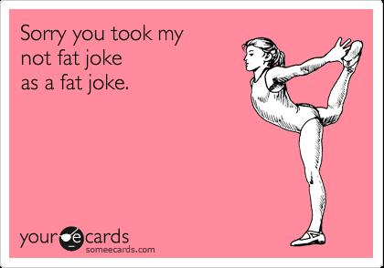 Sorry you took my not fat joke as a fat joke.