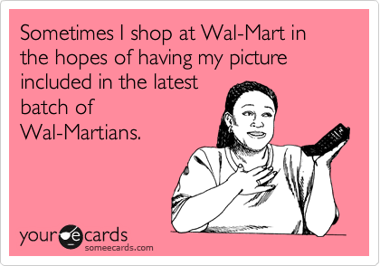Sometimes I shop at Wal-Mart in the hopes of having my picture included in the latest batch of Wal-Martians.