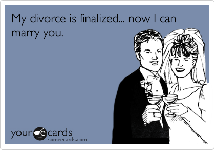 My divorce is finalized... now I can marry you.