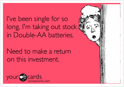 I've been single for so long, I'm taking out stock in Double-AA batteries.   Need to make a return  on this investment.